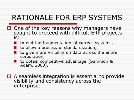 RATIONALE FOR ERP SYSTEMS  One of the key reasons why managers have sought to proceed with difficult ERP projects is: to end the fragmentation of current.