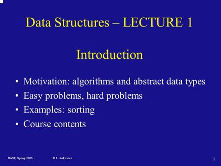 DAST, Spring 2006. © L. Joskowicz 1 Data Structures – LECTURE 1 Introduction Motivation: algorithms and abstract data types Easy problems, hard problems.
