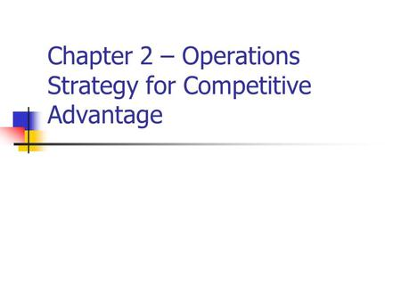 Chapter 2 – Operations Strategy for Competitive Advantage.
