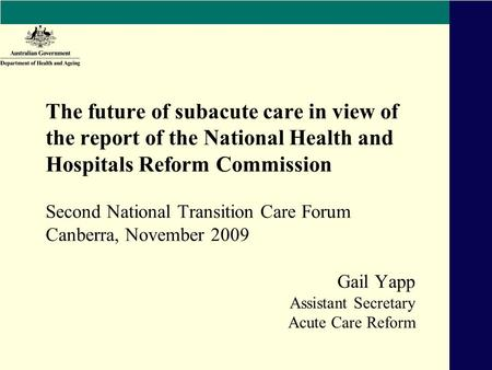 Gail Yapp Assistant Secretary Acute Care Reform The future of subacute care in view of the report of the National Health and Hospitals Reform Commission.