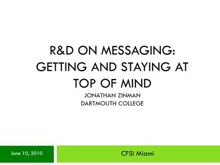 R&D ON MESSAGING: GETTING AND STAYING AT TOP OF MIND JONATHAN ZINMAN DARTMOUTH COLLEGE CFSI Miami June 10, 2010.