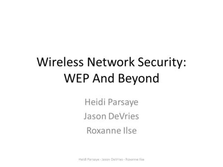 Wireless Network Security: WEP And Beyond Heidi Parsaye Jason DeVries Roxanne Ilse Heidi Parsaye - Jason DeVries - Roxanne Ilse.