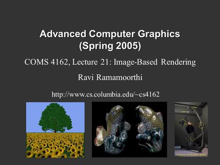 Advanced Computer Graphics (Spring 2005) COMS 4162, Lecture 21: Image-Based Rendering Ravi Ramamoorthi