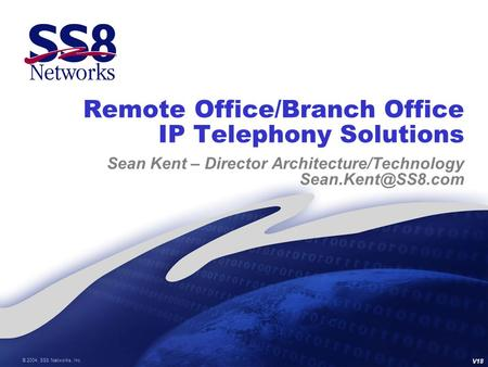 © 2004, SS8 Networks, Inc. Remote Office/Branch Office IP Telephony Solutions Sean Kent – Director Architecture/Technology V18.