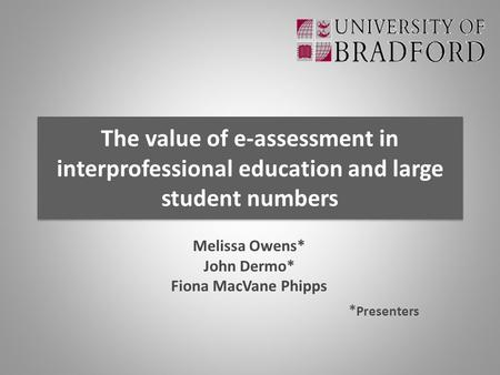 The value of e-assessment in interprofessional education and large student numbers Melissa Owens* John Dermo* Fiona MacVane Phipps * Presenters.