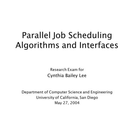 Parallel Job Scheduling Algorithms and Interfaces Research Exam for Cynthia Bailey Lee Department of Computer Science and Engineering University of California,