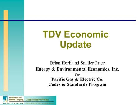 Copyrighted © 2000 PG&E All Rights Reserved CASE Initiative Project TDV Economic Update Brian Horii and Snuller Price Energy & Environmental Economics,