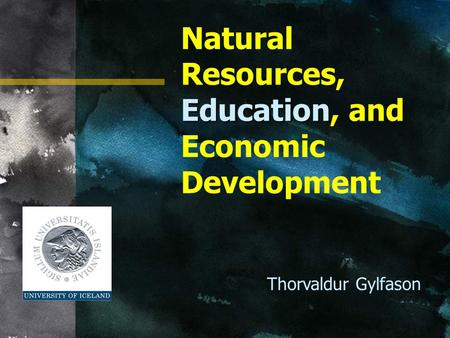 Education Natural Resources, Education, and Economic Development Thorvaldur Gylfason.