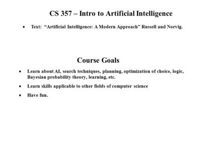 CS 357 – Intro to Artificial Intelligence  Learn about AI, search techniques, planning, optimization of choice, logic, Bayesian probability theory, learning,