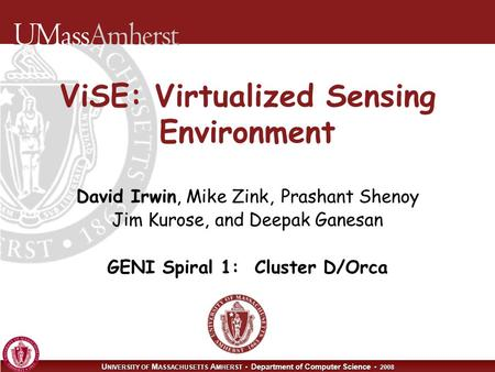 U NIVERSITY OF M ASSACHUSETTS A MHERST Department of Computer Science 2008 ViSE: Virtualized Sensing Environment David Irwin, Mike Zink, Prashant Shenoy.