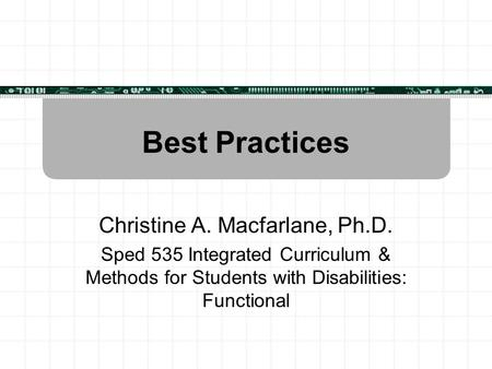 Best Practices Christine A. Macfarlane, Ph.D. Sped 535 Integrated Curriculum & Methods for Students with Disabilities: Functional.
