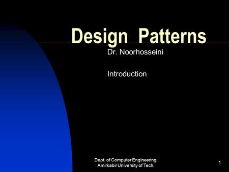 Dept. of Computer Engineering, Amirkabir University of Tech. 1 Design Patterns Dr. Noorhosseini Introduction.