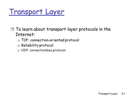 Transport Layer 3-1 Transport Layer r To learn about transport layer protocols in the Internet: m TCP: connection-oriented protocol m Reliability protocol.