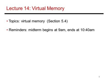 1 Lecture 14: Virtual Memory Topics: virtual memory (Section 5.4) Reminders: midterm begins at 9am, ends at 10:40am.