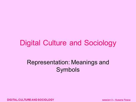 DIGITAL CULTURE AND SOCIOLOGY session 3 – Susana Tosca Representation: Meanings and Symbols Digital Culture and Sociology.
