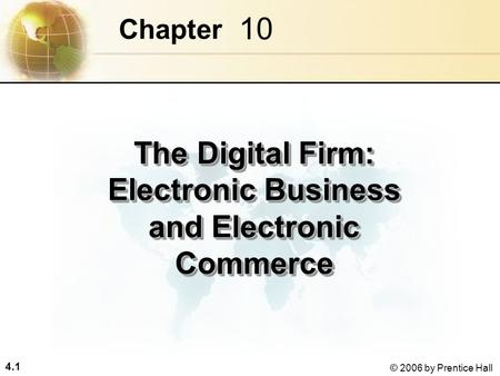 4.1 © 2006 by Prentice Hall 10 Chapter The Digital Firm: Electronic Business and Electronic Commerce.