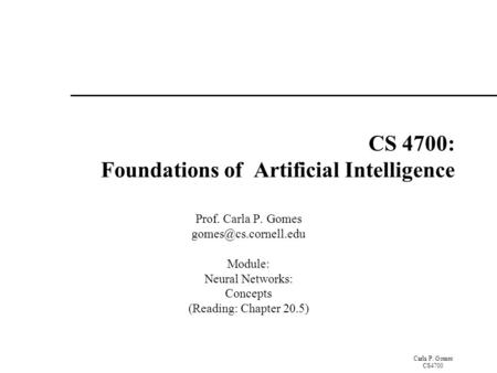 Carla P. Gomes CS4700 CS 4700: Foundations of Artificial Intelligence Prof. Carla P. Gomes Module: Neural Networks: Concepts (Reading: