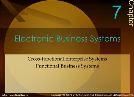 Electronic Business Systems Cross-functional Enterprise Systems Functional Business Systems Chapter 7 McGraw-Hill/Irwin Copyright © 2007 by The McGraw-Hill.