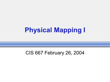Physical Mapping I CIS 667 February 26, 2004. Physical Mapping A physical map of a piece of DNA tells us the location of certain markers  A marker is.