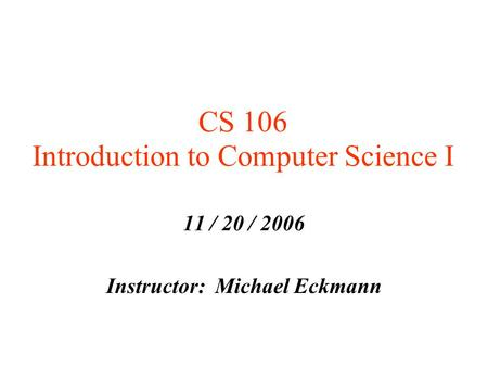 CS 106 Introduction to Computer Science I 11 / 20 / 2006 Instructor: Michael Eckmann.