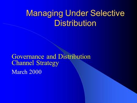 Managing Under Selective Distribution Governance and Distribution Channel Strategy March 2000.