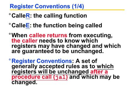 Register Conventions (1/4) °CalleR: the calling function °CalleE: the function being called °When callee returns from executing, the caller needs to know.