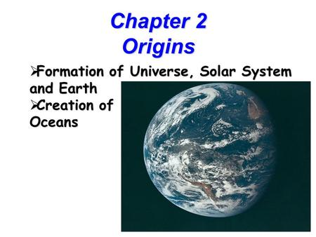 1 Chapter 2 Origins  Formation of Universe, Solar System and Earth  Creation of Oceans.