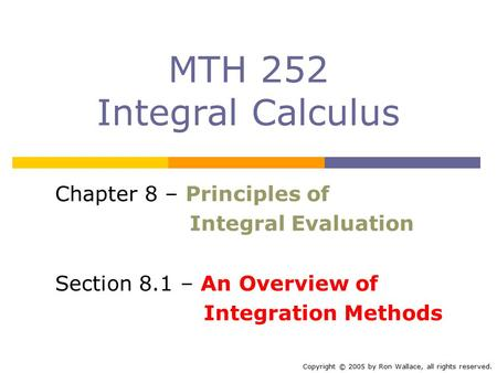 MTH 252 Integral Calculus Chapter 8 – Principles of Integral Evaluation Section 8.1 – An Overview of Integration Methods Copyright © 2005 by Ron Wallace,