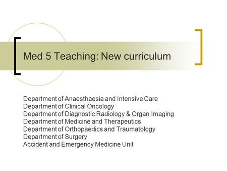 Med 5 Teaching: New curriculum Department of Anaesthaesia and Intensive Care Department of Clinical Oncology Department of Diagnostic Radiology & Organ.