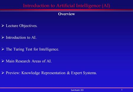 1 Lecture 33 Introduction to Artificial Intelligence (AI) Overview  Lecture Objectives.  Introduction to AI.  The Turing Test for Intelligence.  Main.
