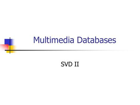 Multimedia Databases SVD II. Optimality of SVD Def: The Frobenius norm of a n x m matrix M is (reminder) The rank of a matrix M is the number of independent.