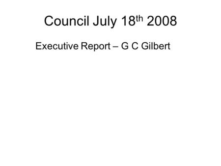 Council July 18 th 2008 Executive Report – G C Gilbert.