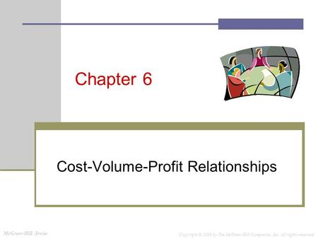 McGraw-Hill /Irwin Copyright © 2008 by The McGraw-Hill Companies, Inc. All rights reserved. Chapter 6 Cost-Volume-Profit Relationships.