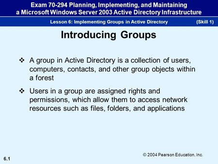 6.1 © 2004 Pearson Education, Inc. Exam 70-294 Planning, Implementing, and Maintaining a Microsoft Windows Server 2003 Active Directory Infrastructure.