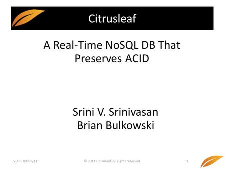 © 2011 Citrusleaf. All rights reserved.1 A Real-Time NoSQL DB That Preserves ACID Citrusleaf Srini V. Srinivasan Brian Bulkowski VLDB, 09/01/11.