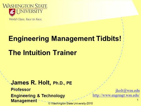 © Washington State University-2010 1 The Intuition Trainer Engineering Management Tidbits!  James R. Holt, Ph.D.,
