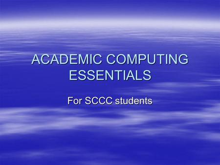 ACADEMIC COMPUTING ESSENTIALS For SCCC students. Login instructions for My SCCC Student Portal using Banner For access to: Class schedule, SAIN report,