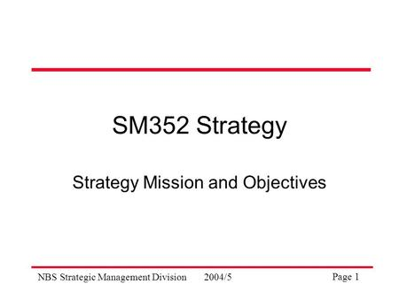 NBS Strategic Management Division2004/5 Page 1 SM352 Strategy Strategy Mission and Objectives.