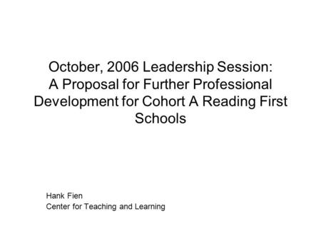 October, 2006 Leadership Session: A Proposal for Further Professional Development for Cohort A Reading First Schools Hank Fien Center for Teaching and.