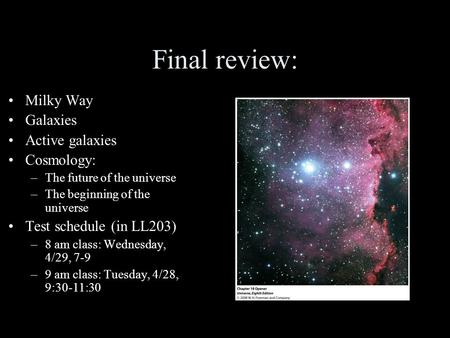 Final review: Milky Way Galaxies Active galaxies Cosmology: –The future of the universe –The beginning of the universe Test schedule (in LL203) –8 am class: