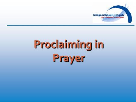 Proclaiming in Prayer. Ephesians 6: 18 (TNIV) And pray in the Spirit on all occasions with all kinds of prayers and requests. With this in mind, be alert.