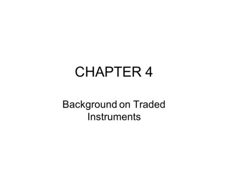 CHAPTER 4 Background on Traded Instruments. Introduction Market risk: –the possibility of losses resulting from unfavorable market movements. –It is the.