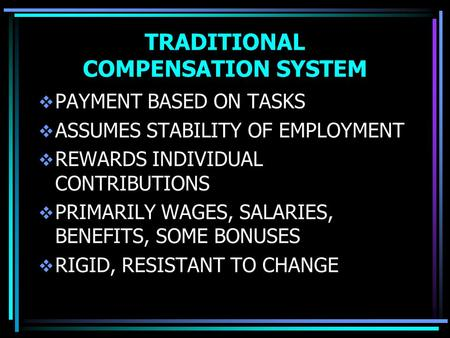 TRADITIONAL COMPENSATION SYSTEM  PAYMENT BASED ON TASKS  ASSUMES STABILITY OF EMPLOYMENT  REWARDS INDIVIDUAL CONTRIBUTIONS  PRIMARILY WAGES, SALARIES,