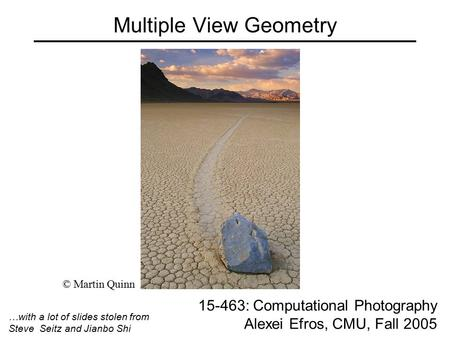 Multiple View Geometry 15-463: Computational Photography Alexei Efros, CMU, Fall 2005 © Martin Quinn …with a lot of slides stolen from Steve Seitz and.