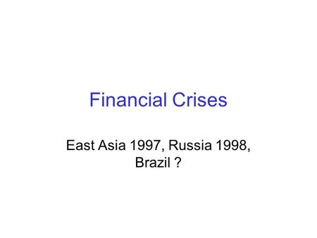 Financial Crises East Asia 1997, Russia 1998, Brazil ?