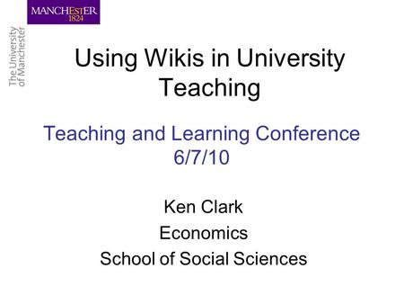 Teaching and Learning Conference 6/7/10 Using Wikis in University Teaching Ken Clark Economics School of Social Sciences.