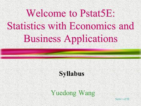 Note 1 of 5E Welcome to Pstat5E: Statistics with Economics and Business Applications Yuedong Wang Syllabus.
