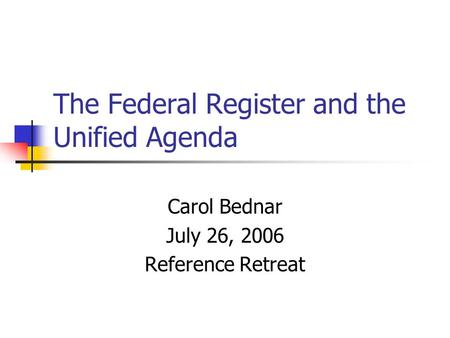 The Federal Register and the Unified Agenda Carol Bednar July 26, 2006 Reference Retreat.