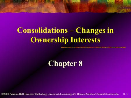 8 - 1 ©2003 Prentice Hall Business Publishing, Advanced Accounting 8/e, Beams/Anthony/Clement/Lowensohn Consolidations – Changes in Ownership Interests.
