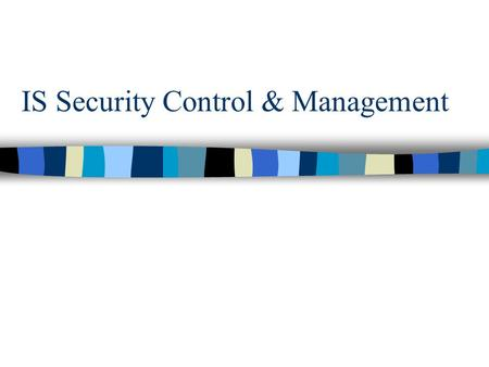 IS Security Control & Management. Overview n Why worry? n Sources, frequency and severity of problems n Risks to computerized vs. manual systems n Purpose.